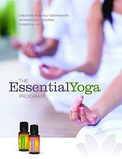 The EssentialYoga Program e-book: Creating Monthly Workshops Introducing doTERRA Essential Oils