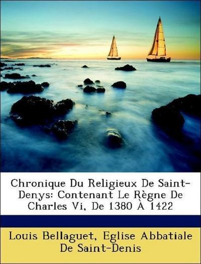 Chronique Du Religieux De Saint-Denys: Contenant Le Règne De Charles Vi, De 1380 À 1422