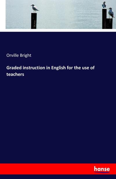 Graded instruction in English for the use of teachers