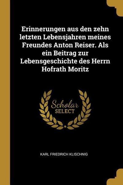 Erinnerungen Aus Den Zehn Letzten Lebensjahren Meines Freundes Anton Reiser. ALS Ein Beitrag Zur Lebensgeschichte Des Herrn Hofrath Moritz