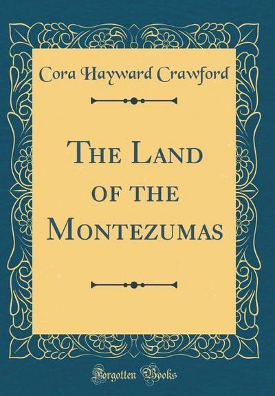 The Land of the Montezumas (Classic Reprint)
