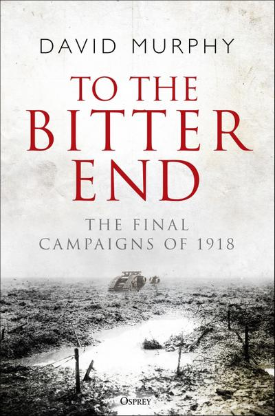 To the Bitter End: The Final Campaigns of 1918