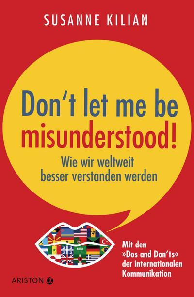 Don´t let me be misunderstood: Wie wir weltweit besser verstanden werden - Mit den 'Dos und Don'ts' der internationalen Kommunikation
