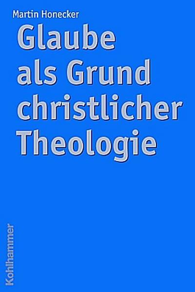 Glaube als Grund christlicher Theologie