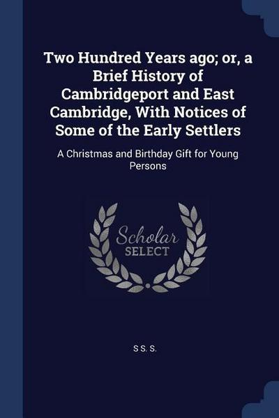 Two Hundred Years Ago; Or, a Brief History of Cambridgeport and East Cambridge, with Notices of Some of the Early Settlers: A Christmas and Birthday G