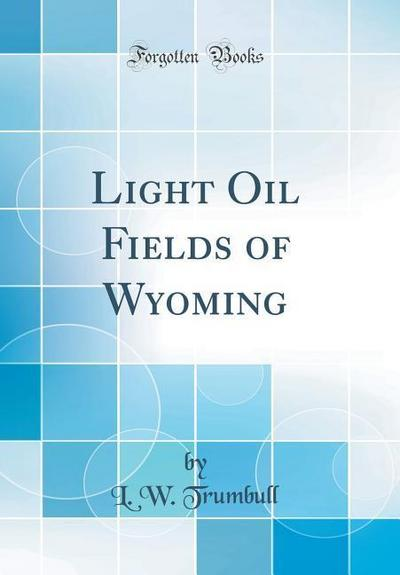 Light Oil Fields of Wyoming (Classic Reprint)