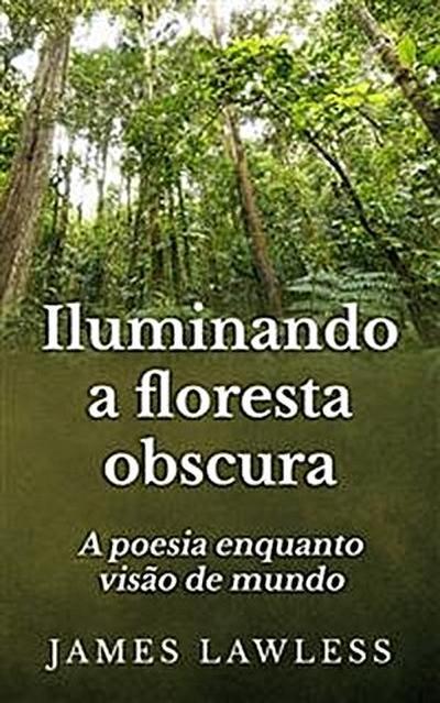 Iluminando A Floresta Obscura: A Poesia Enquanto Visão De Mundo