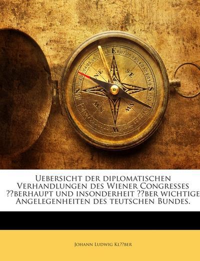 Uebersicht der diplomatischen Verhandlungen des Wiener Congresses überhaupt und insonderheit über wichtige Angelegenheiten des teutschen Bundes.