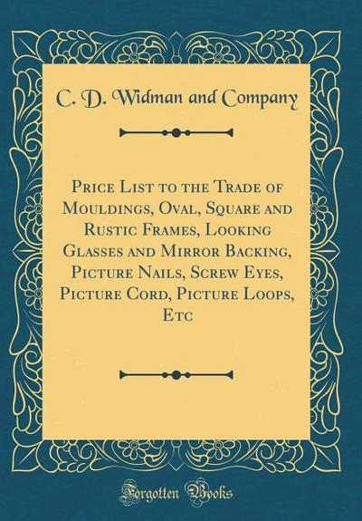 Price List to the Trade of Mouldings, Oval, Square and Rustic Frames, Looking Glasses and Mirror Backing, Picture Nails, Screw Eyes, Picture Cord, Pic