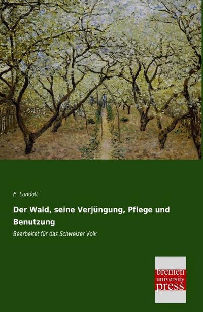 Der Wald, seine Verjuengung, Pflege und Benutzung: Bearbeitet fuer das Schweizer Volk