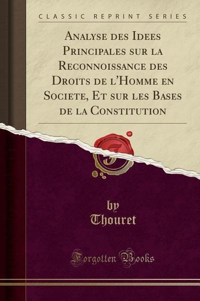 Analyse Des Idées Principales Sur La Reconnoissance Des Droits de l'Homme En Société, Et Sur Les Bases de la Constitution (Classic Reprint)