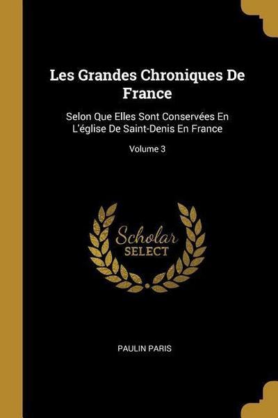 Les Grandes Chroniques de France: Selon Que Elles Sont Conservées En l'Église de Saint-Denis En France; Volume 3