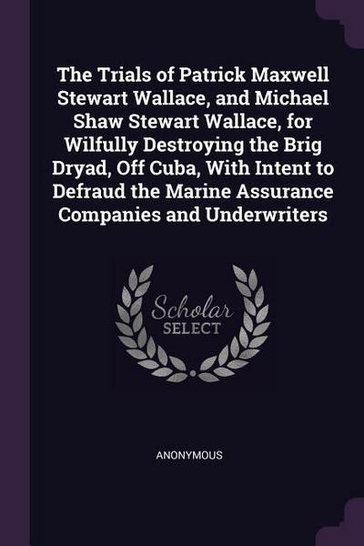 The Trials of Patrick Maxwell Stewart Wallace, and Michael Shaw Stewart Wallace, for Wilfully Destroying the Brig Dryad, Off Cuba, with Intent to Defr