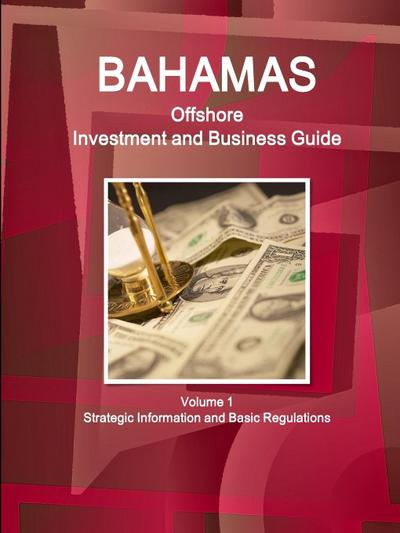 Bahamas Offshore Investment and Business Guide Volume 1 Strategic Information and Basic Regulations