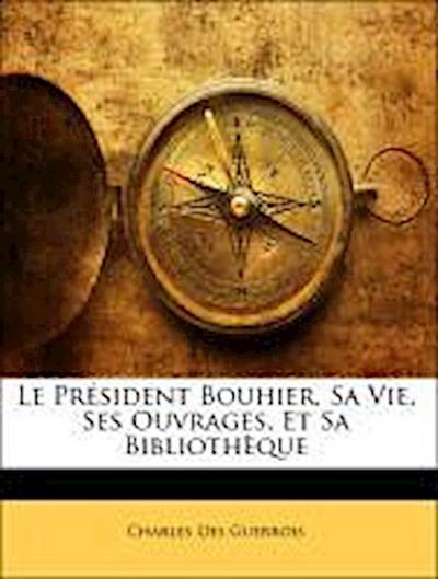 Le Président Bouhier, Sa Vie, Ses Ouvrages, Et Sa Bibliothèque