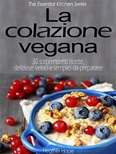 La Colazione Vegana. 30 Sorprendenti Ricette, Deliziose, Veloci E Semplici Da Preparare