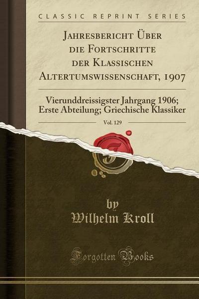 Jahresbericht Über Die Fortschritte Der Klassischen Altertumswissenschaft, 1907, Vol. 129: Vierunddreissigster Jahrgang 1906; Erste Abteilung; Griechi