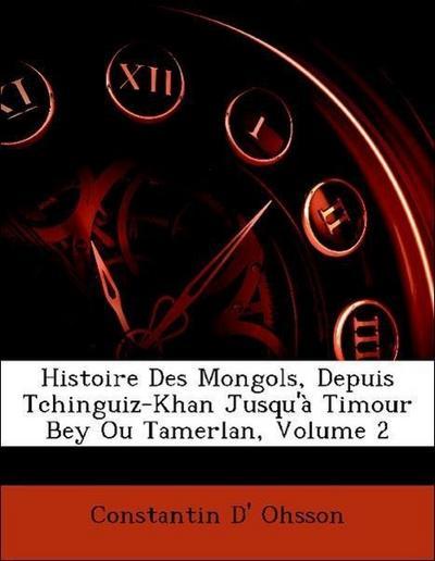 Histoire Des Mongols, Depuis Tchinguiz-Khan Jusqu'à Timour Bey Ou Tamerlan, Volume 2