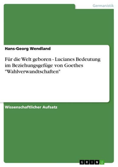 Für die Welt geboren - Lucianes Bedeutung im Beziehungsgefüge von Goethes 'Wahlverwandtschaften'