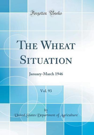 The Wheat Situation, Vol. 93: January-March 1946 (Classic Reprint)