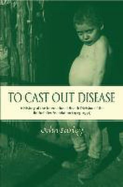To Cast Out Disease: A History of the International Health Division of Rockefeller Foundation (1913-1951)