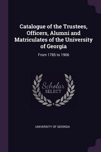 Catalogue of the Trustees, Officers, Alumni and Matriculates of the University of Georgia: From 1785 to 1906