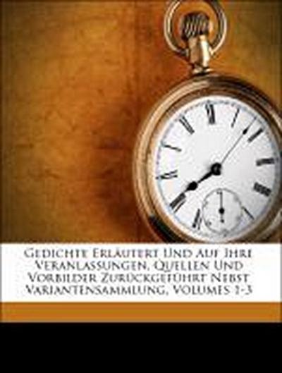 Gedichte Erläutert Und Auf Ihre Veranlassungen, Quellen Und Vorbilder Zurückgeführt Nebst Variantensammlung, Volumes 1-3