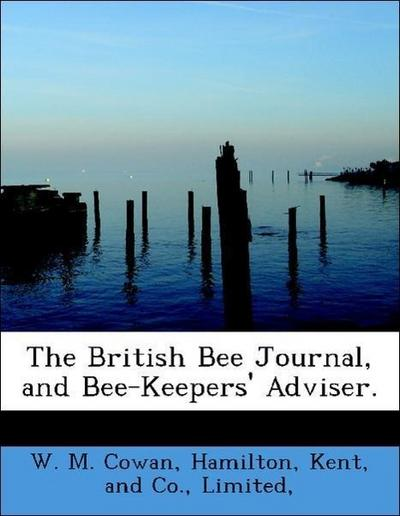 The British Bee Journal, and Bee-Keepers' Adviser.
