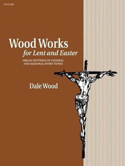 Wood Works for Lent and Easter: Organ Settings of General and Seasonal Hymn Tunes