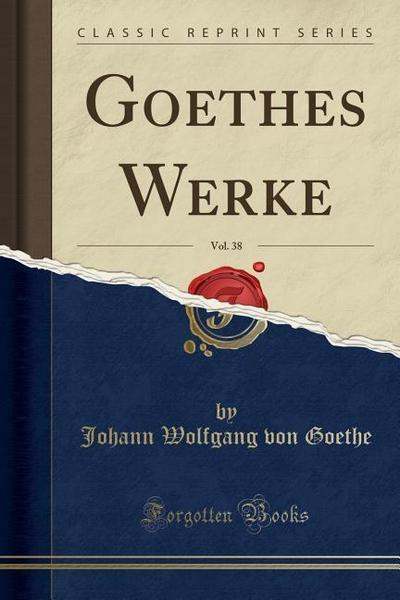 Goethes Werke, Vol. 38 (Classic Reprint)