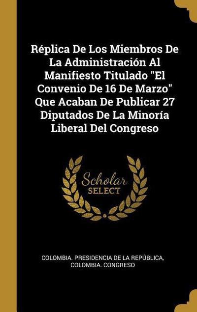 Réplica de Los Miembros de la Administración Al Manifiesto Titulado El Convenio de 16 de Marzo Que Acaban de Publicar 27 Diputados de la Minoría Liber