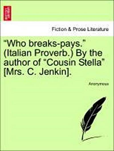 'Who breaks-pays.' (Italian Proverb.) By the author of 'Cousin Stella' [Mrs. C. Jenkin]. VOL. II