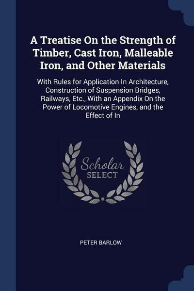 A Treatise on the Strength of Timber, Cast Iron, Malleable Iron, and Other Materials: With Rules for Application in Architecture, Construction of Susp