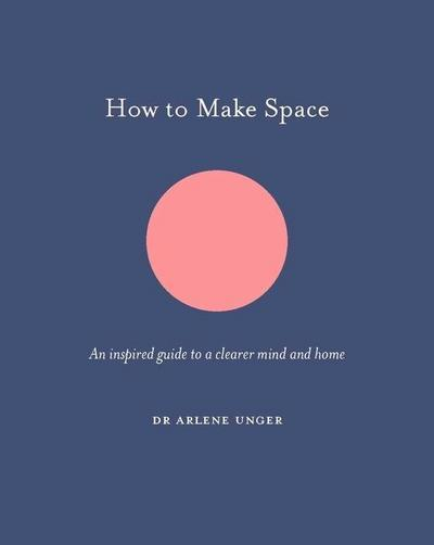 How to Make Space: An Inspired Guide to a Clearer Mind and Home