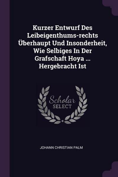 Kurzer Entwurf Des Leibeigenthums-Rechts Überhaupt Und Insonderheit, Wie Selbiges in Der Grafschaft Hoya ... Hergebracht Ist
