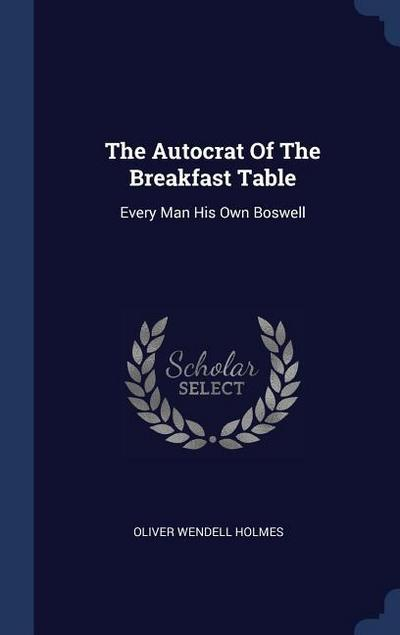 The Autocrat of the Breakfast Table: Every Man His Own Boswell
