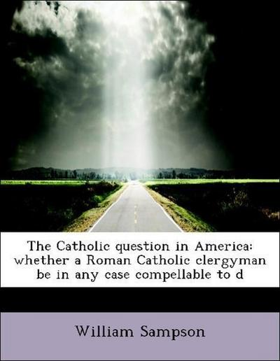 The Catholic question in America: whether a Roman Catholic clergyman be in any case compellable to d