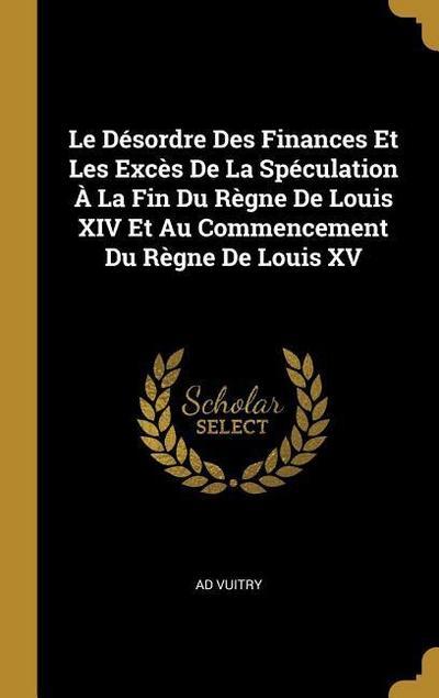 Le Désordre Des Finances Et Les Excès de la Spéculation À La Fin Du Règne de Louis XIV Et Au Commencement Du Règne de Louis XV