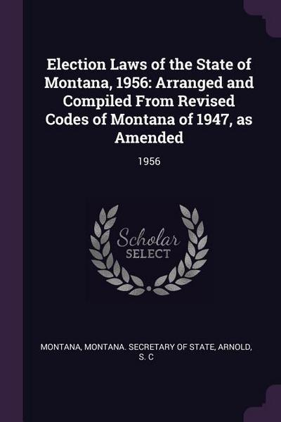 Election Laws of the State of Montana, 1956: Arranged and Compiled from Revised Codes of Montana of 1947, as Amended: 1956