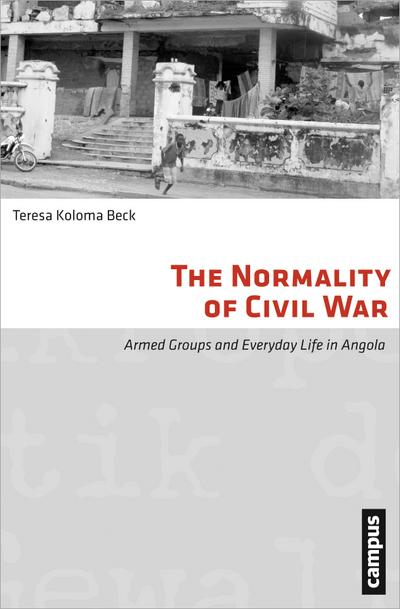 The Normality of Civil War: Armed Groups and Everyday Life in Angola (Mikropolitik der Gewalt, Band 7)