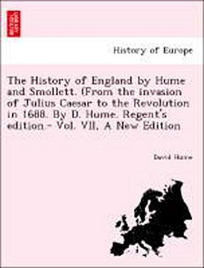 The History of England by Hume and Smollett. (From the invasion of Julius Caesar to the Revolution in 1688. By D. Hume. Regent's edition.- Vol. VII, A New Edition