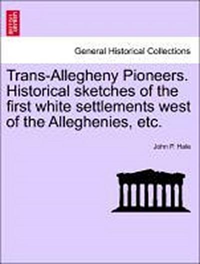 Trans-Allegheny Pioneers. Historical sketches of the first white settlements west of the Alleghenies, etc.