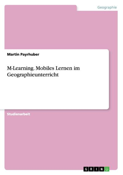 M-Learning. Mobiles Lernen im Geographieunterricht