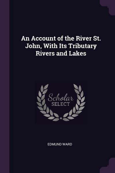 An Account of the River St. John, with Its Tributary Rivers and Lakes
