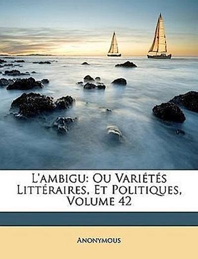 L'ambigu: Ou Variétés Littéraires, Et Politiques, Volume 42