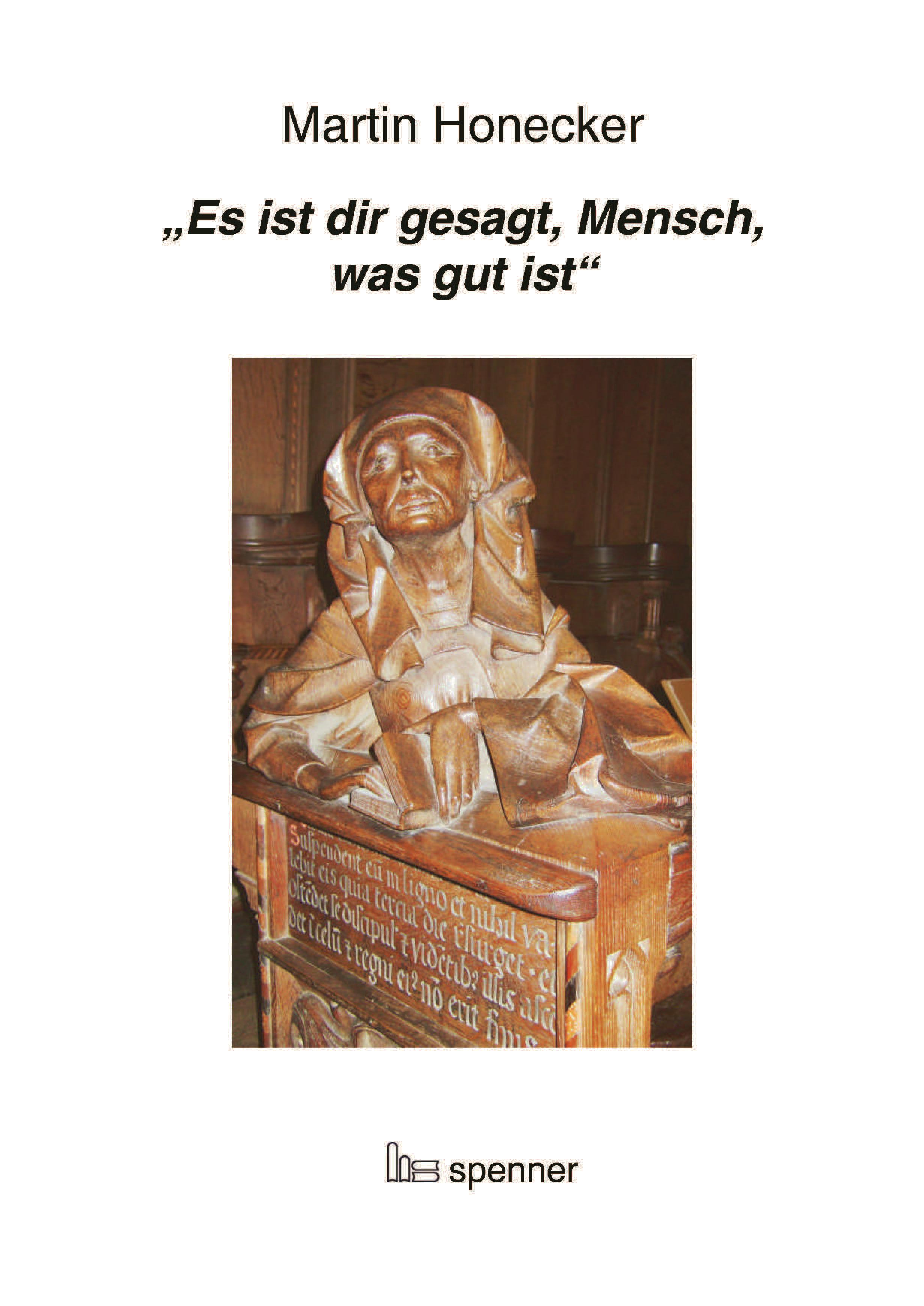 """""""""""Es ist dir gesagt, Mensch, was gut ist"""""""". Martin Honecker"""