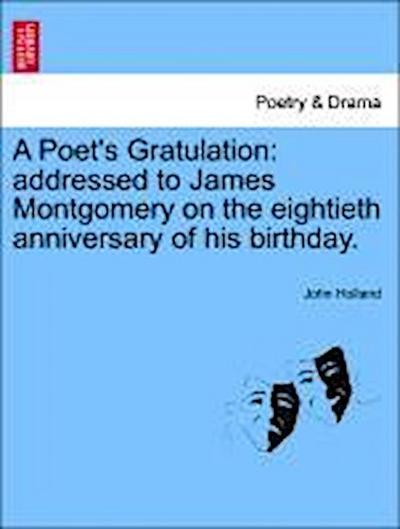 A Poet's Gratulation: addressed to James Montgomery on the eightieth anniversary of his birthday.