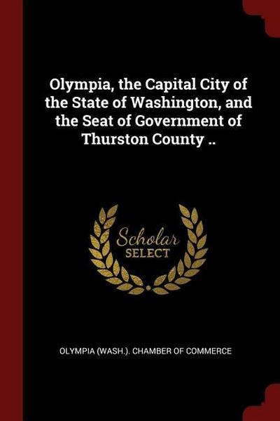 Olympia, the Capital City of the State of Washington, and the Seat of Government of Thurston County ..