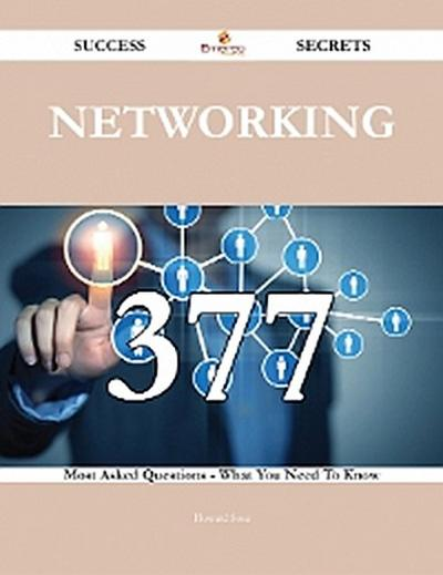 Networking 377 Success Secrets - 377 Most Asked Questions On Networking - What You Need To Know