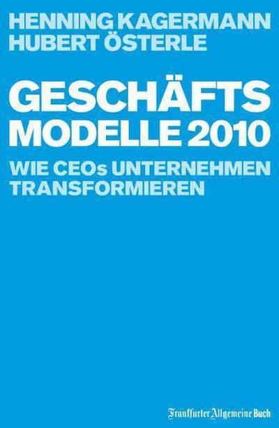 Geschäftsmodelle 2010: Wie CEOs Unternehmen transformieren - Frankfurter Allgemeine Buch - Gebundene Ausgabe, Deutsch, Henning Kagermann, Hubert Österle, Wie CEOs Unternehmen transformieren, Wie CEOs Unternehmen transformieren